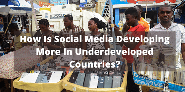 How Is Social Media Developing More In Underdeveloped Countries?