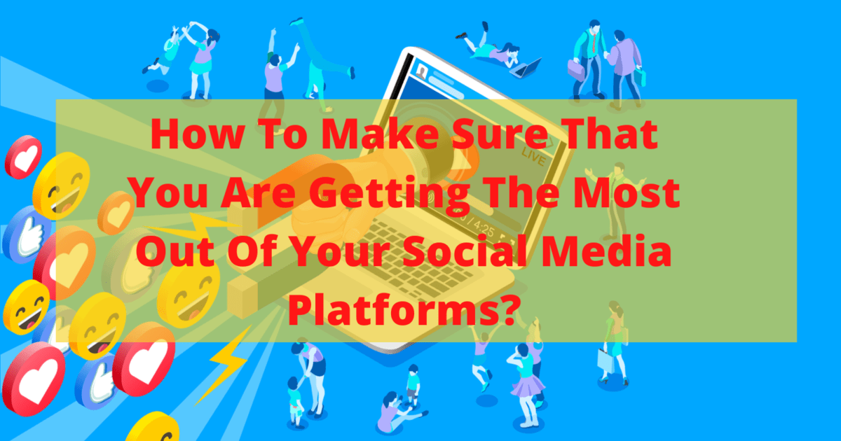 How To Make Sure That You Are Getting The Most Out Of Your Social Media Platforms?