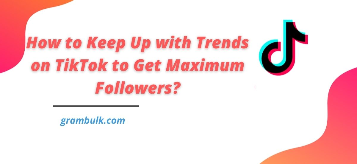 How to Keep Up with Trends on TikTok to Get Maximum Followers?